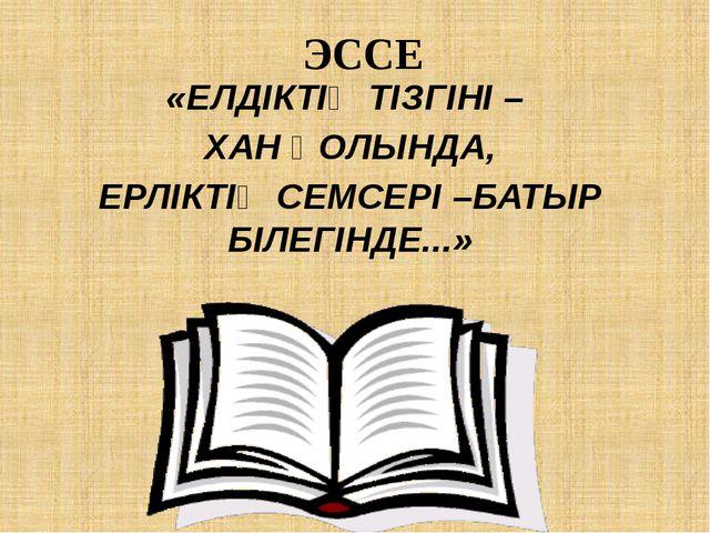 ЭССЕ «ЕЛДІКТІҢ ТІЗГІНІ – ХАН ҚОЛЫНДА, ЕРЛІКТІҢ СЕМСЕРІ –БАТЫР БІЛЕГІНДЕ...»