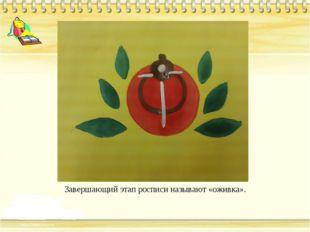 Завершающий этап росписи называют «оживка».