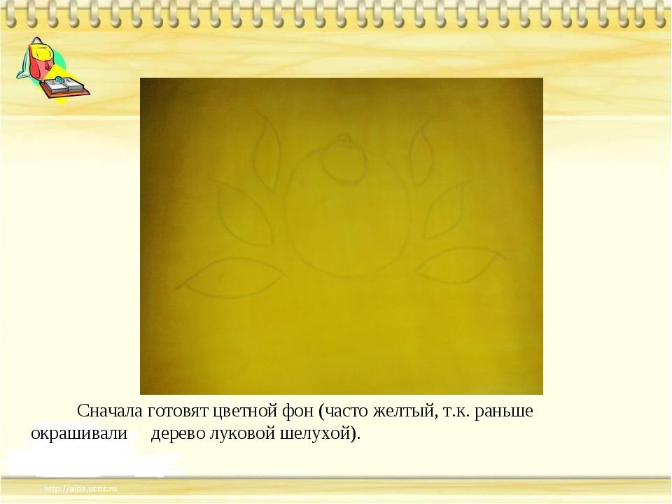 Сначала готовят цветной фон (часто желтый, т.к. раньше окрашивали дерево лук...
