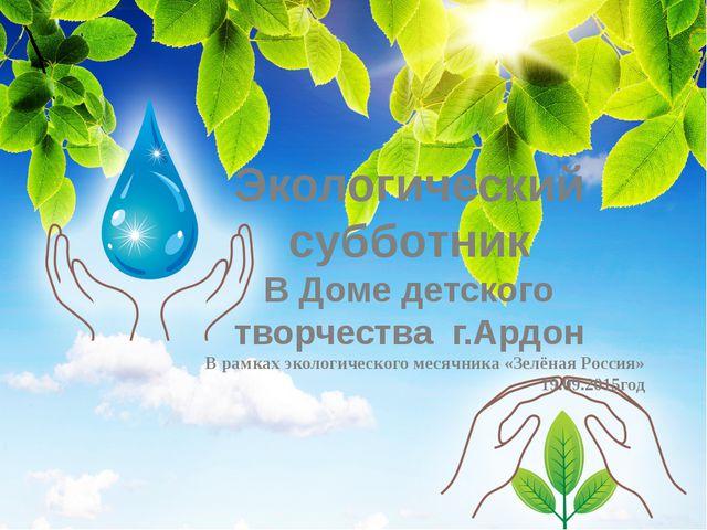 Экологический субботник В Доме детского творчества г.Ардон В рамках экологиче...