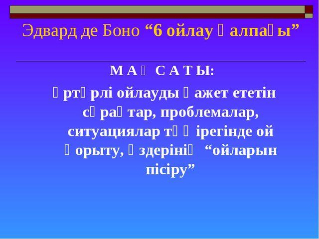 """Эдвард де Боно """"6 ойлау қалпағы"""" М А Қ С А Т Ы: әртүрлі ойлауды қажет ететін..."""