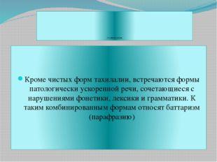 Классификация тахилалии Кроме чистых форм тахилалии, встречаются формы патол