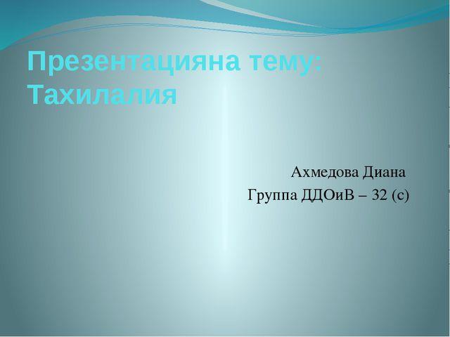 Ахмедова Диана Группа ДДОиВ – 32 (с) Презентацияна тему: Тахилалия