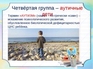 Четвёртая группа – аутичные дети Термин «АУТИЗМ» («auto» - по-гречески «сам»
