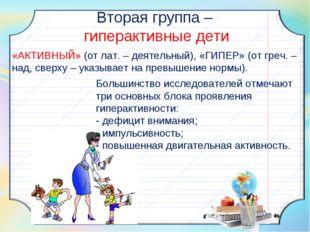 Вторая группа – гиперактивные дети «АКТИВНЫЙ» (от лат. – деятельный), «ГИПЕР»
