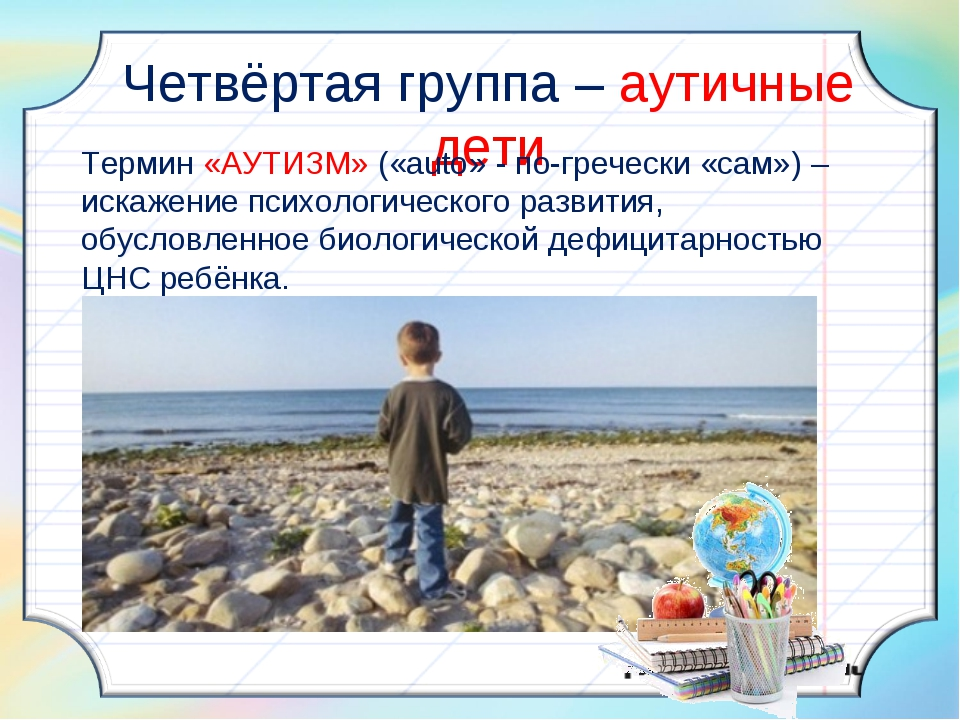 Четвёртая группа – аутичные дети Термин «АУТИЗМ» («auto» - по-гречески «сам»...