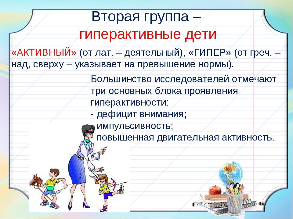 Вторая группа – гиперактивные дети «АКТИВНЫЙ» (от лат. – деятельный), «ГИПЕР»...