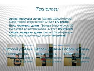 Технологи Арина: кормушка- лоток (фанера-100руб+бруски-50руб+гвозди-10руб+шпа