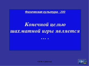 СШ № 4 Джалтыр Физическая культура - 200 Конечной целью шахматной игры являет