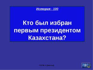 СШ № 4 Джалтыр История - 100 Кто был избран первым президентом Казахстана? СШ
