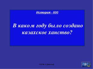 СШ № 4 Джалтыр История - 600 В каком году было создано казахское ханство? СШ