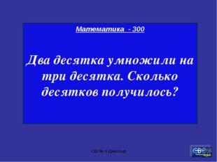 СШ № 4 Джалтыр Математика - 300 Два десятка умножили на три десятка. Сколько