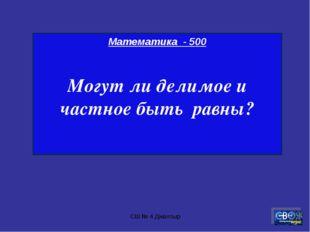 СШ № 4 Джалтыр Математика - 500 Могут ли делимое и частное быть равны? СШ № 4