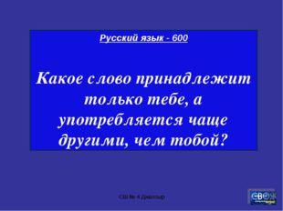 СШ № 4 Джалтыр Русский язык - 600 Какое слово принадлежит только тебе, а упот
