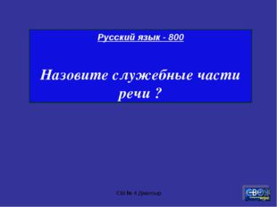 СШ № 4 Джалтыр Русский язык - 800 Назовите служебные части речи ? СШ № 4 Джал