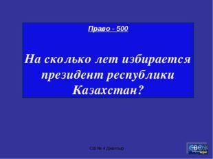 СШ № 4 Джалтыр Право - 500 На сколько лет избирается президент республики Каз