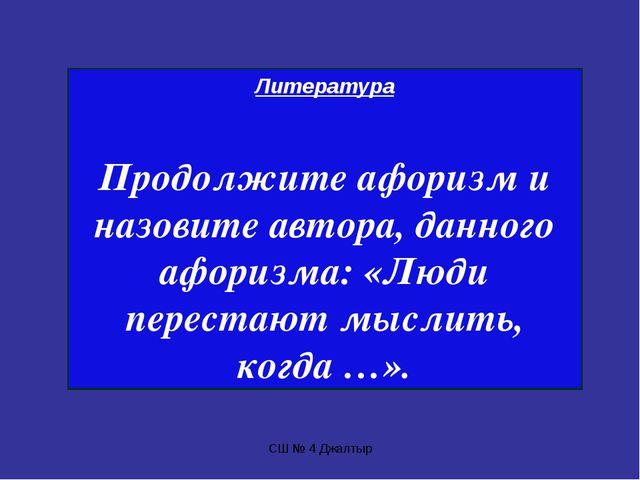 СШ № 4 Джалтыр Литература Продолжите афоризм и назовите автора, данного афори...