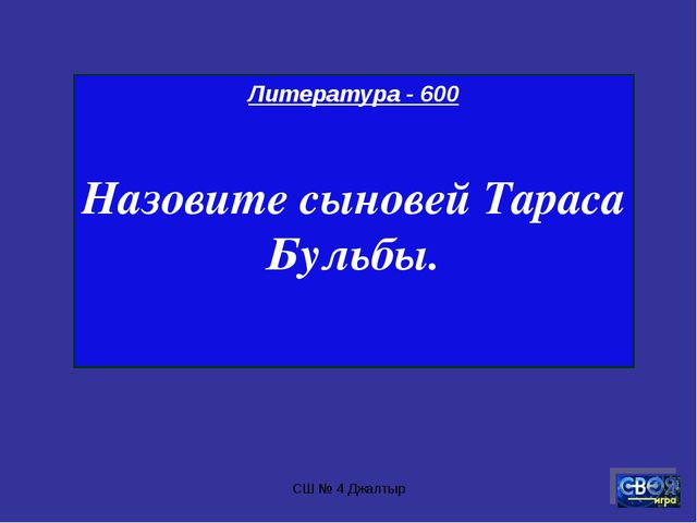 СШ № 4 Джалтыр Литература - 600 Назовите сыновей Тараса Бульбы. СШ № 4 Джалтыр