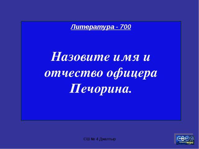 СШ № 4 Джалтыр Литература - 700 Назовите имя и отчество офицера Печорина. СШ...
