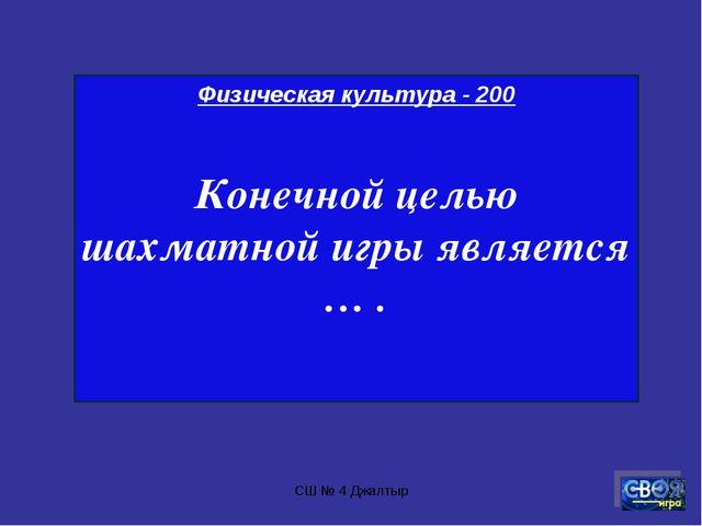 СШ № 4 Джалтыр Физическая культура - 200 Конечной целью шахматной игры являет...