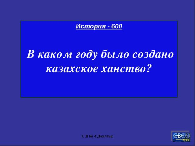 СШ № 4 Джалтыр История - 600 В каком году было создано казахское ханство? СШ...