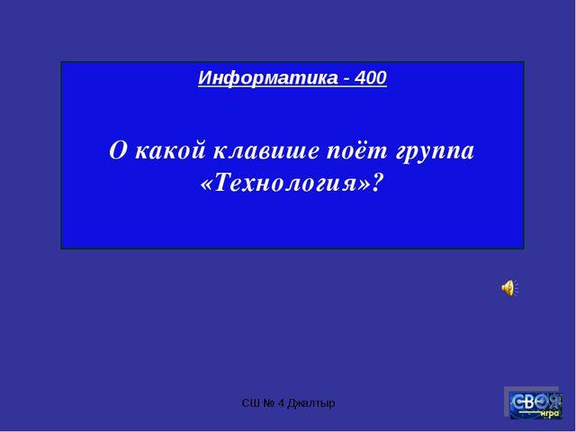 СШ № 4 Джалтыр Информатика - 400 О какой клавише поёт группа «Технология»? СШ...
