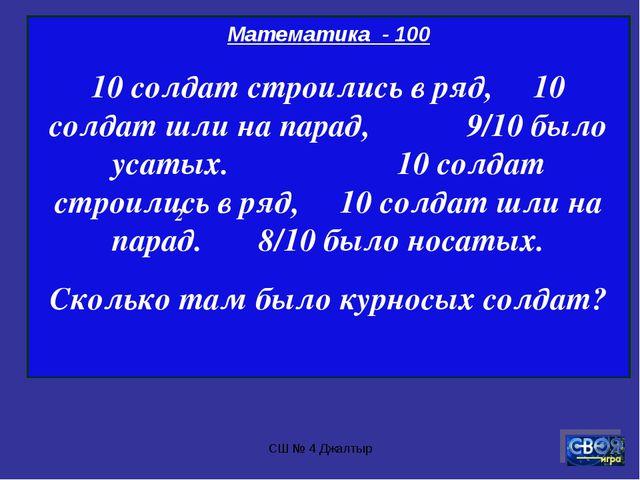 СШ № 4 Джалтыр Математика - 100 10 солдат строились в ряд, 10 солдат шли на п...