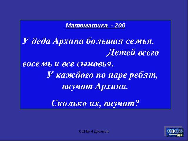 СШ № 4 Джалтыр Математика - 200 У деда Архипа большая семья. Детей всего восе...