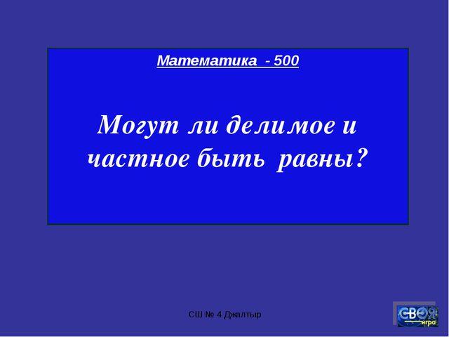 СШ № 4 Джалтыр Математика - 500 Могут ли делимое и частное быть равны? СШ № 4...