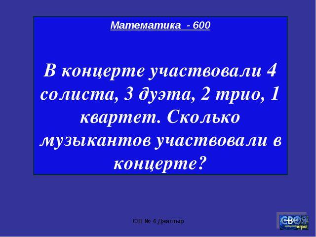 СШ № 4 Джалтыр Математика - 600 В концерте участвовали 4 солиста, 3 дуэта, 2...