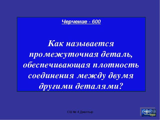 СШ № 4 Джалтыр Черчение - 600 Как называется промежуточная деталь, обеспечива...