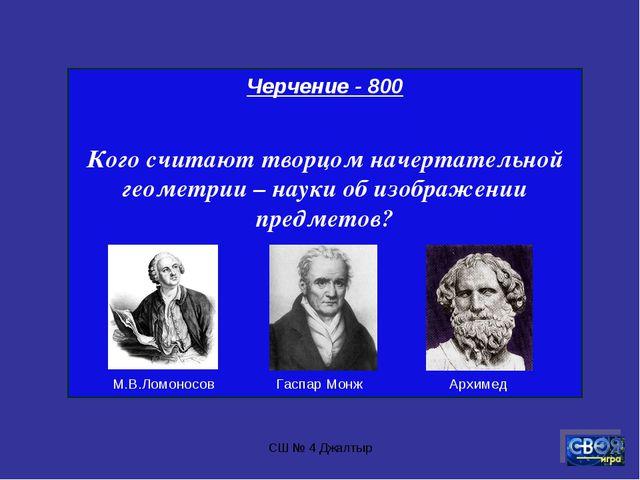 СШ № 4 Джалтыр Черчение - 800 Кого считают творцом начертательной геометрии –...