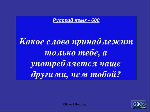 СШ № 4 Джалтыр Русский язык - 600 Какое слово принадлежит только тебе, а упот...