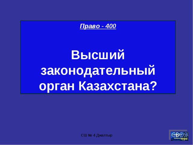 СШ № 4 Джалтыр Право - 400 Высший законодательный орган Казахстана? СШ № 4 Дж...