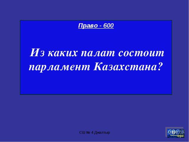 СШ № 4 Джалтыр Право - 600 Из каких палат состоит парламент Казахстана? СШ №...