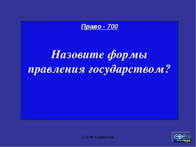 СШ № 4 Джалтыр Право - 700 Назовите формы правления государством? СШ № 4 Джал...