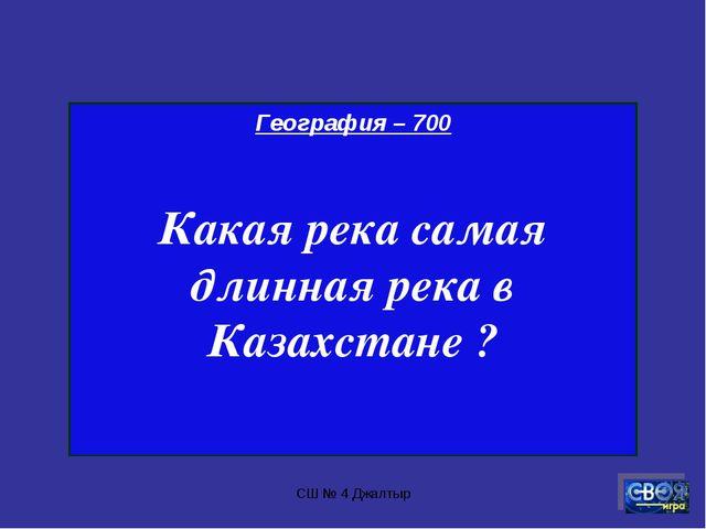 СШ № 4 Джалтыр География – 700 Какая река самая длинная река в Казахстане ? С...