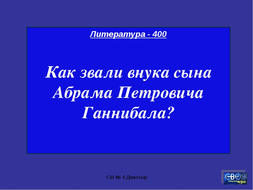 СШ № 4 Джалтыр Литература - 400 Как звали внука сына Абрама Петровича Ганниба...