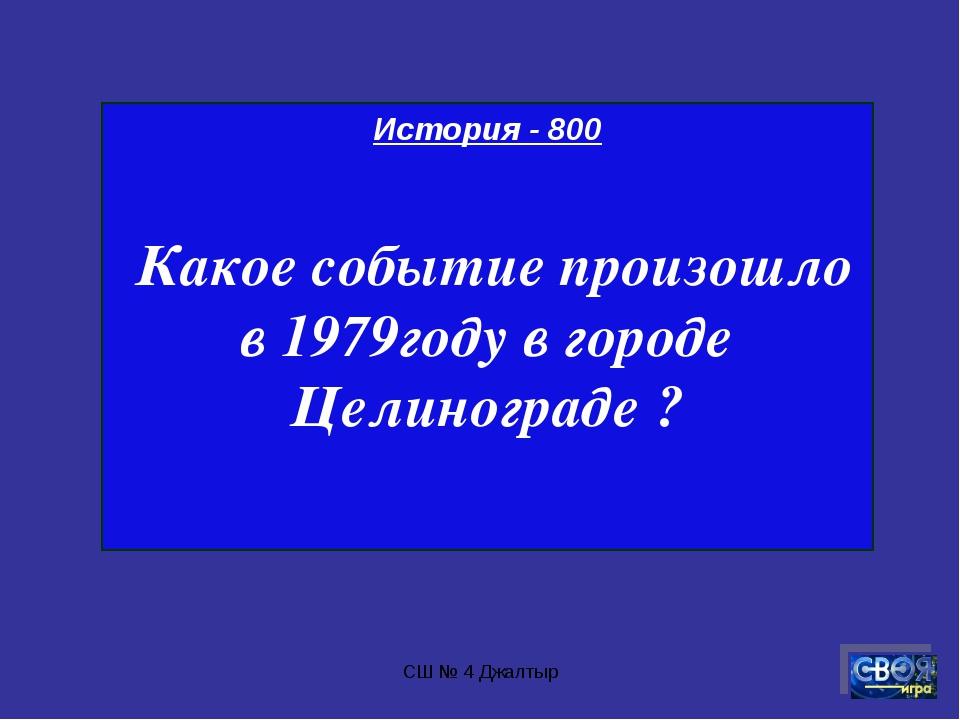 СШ № 4 Джалтыр История - 800 Какое событие произошло в 1979году в городе Цели...