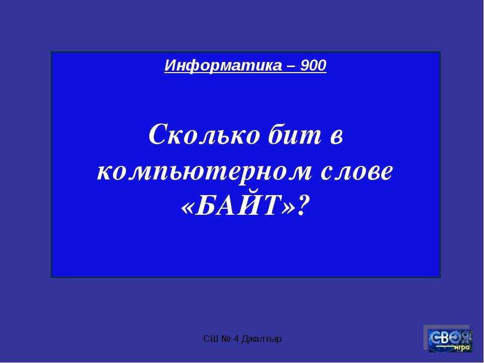 СШ № 4 Джалтыр Информатика – 900 Сколько бит в компьютерном слове «БАЙТ»? СШ...