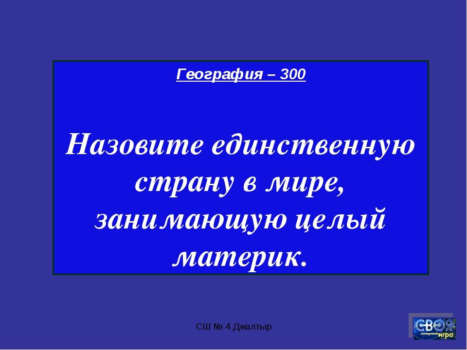 СШ № 4 Джалтыр География – 300 Назовите единственную страну в мире, занимающу...