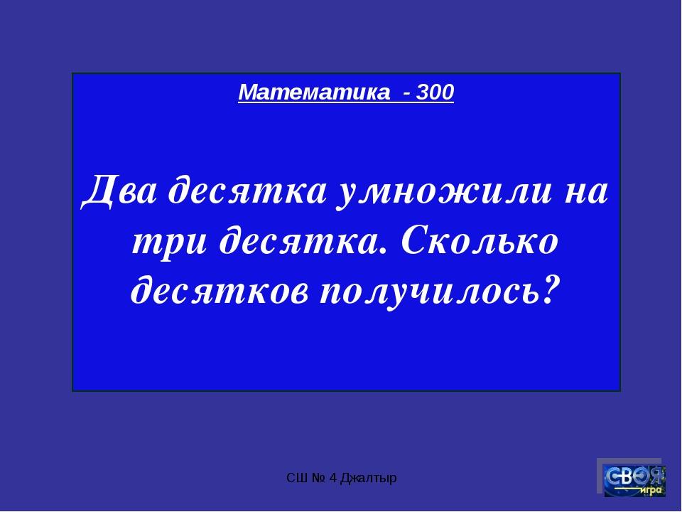 СШ № 4 Джалтыр Математика - 300 Два десятка умножили на три десятка. Сколько...
