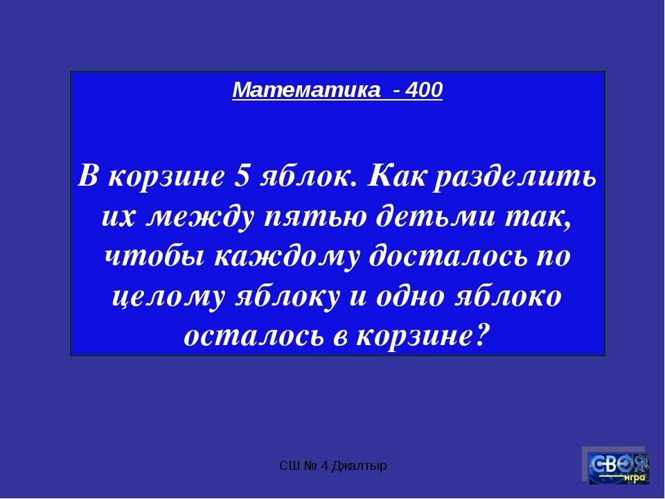 СШ № 4 Джалтыр Математика - 400 В корзине 5 яблок. Как разделить их между пят...