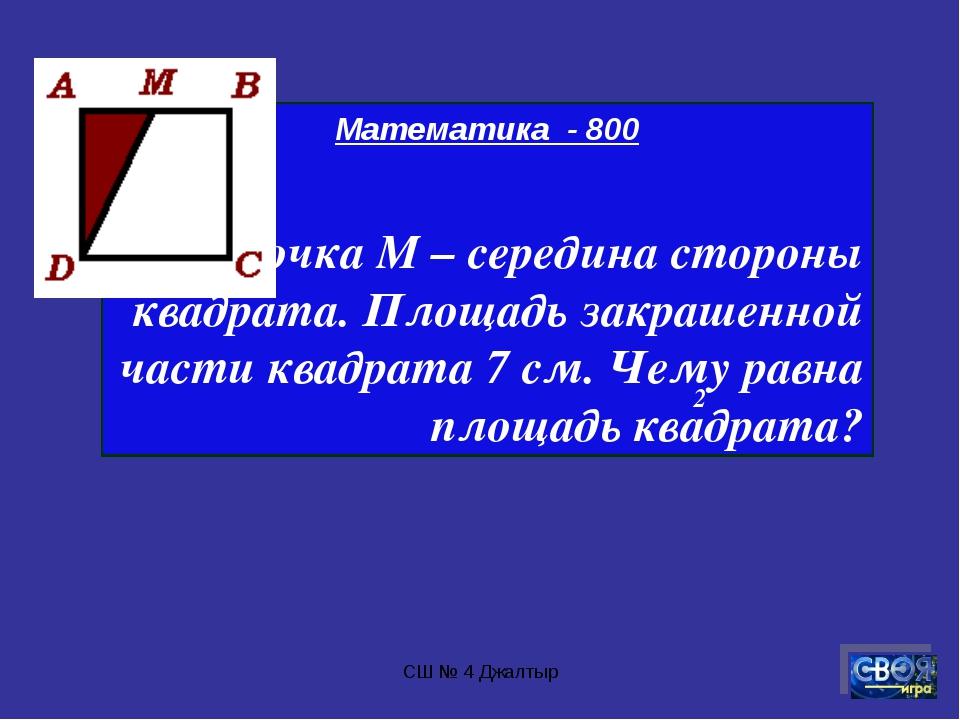 СШ № 4 Джалтыр Математика - 800 Точка М – середина стороны квадрата. Площадь...