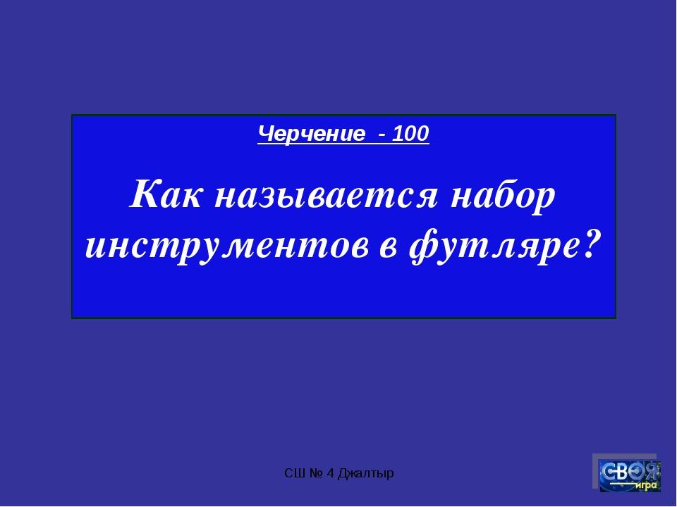 СШ № 4 Джалтыр Черчение - 100 Как называется набор инструментов в футляре? СШ...