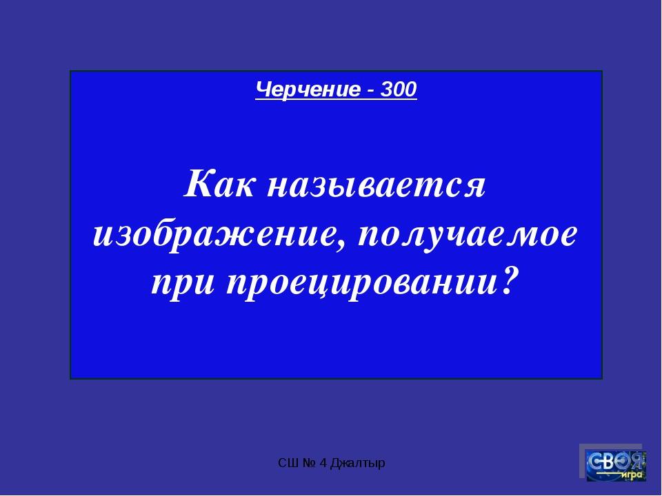СШ № 4 Джалтыр Черчение - 300 Как называется изображение, получаемое при прое...