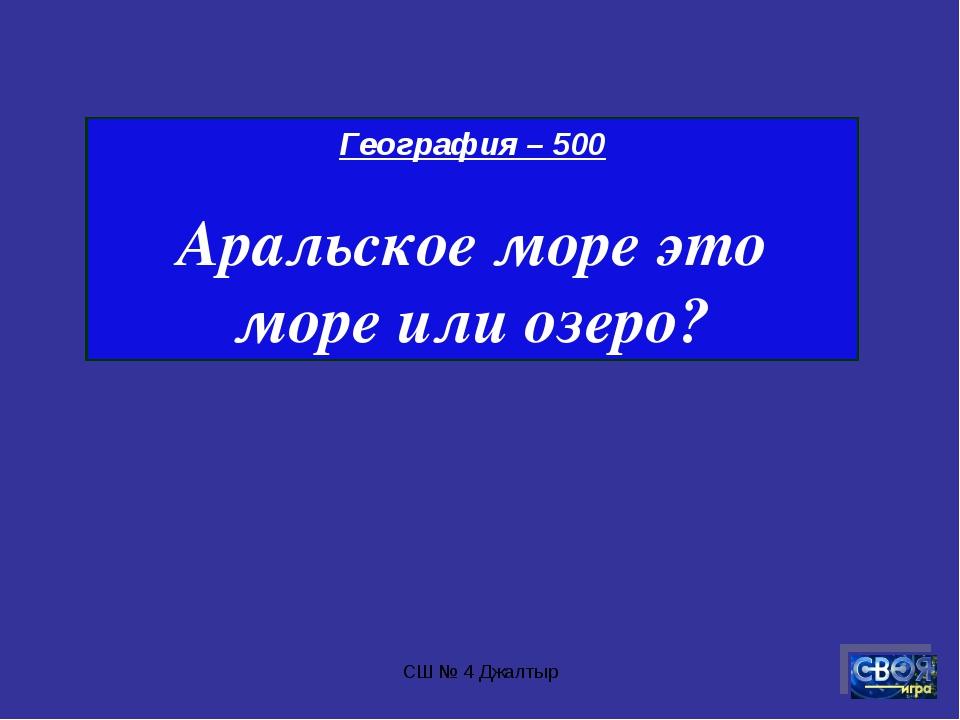 СШ № 4 Джалтыр География – 500 Аральское море это море или озеро? СШ № 4 Джал...
