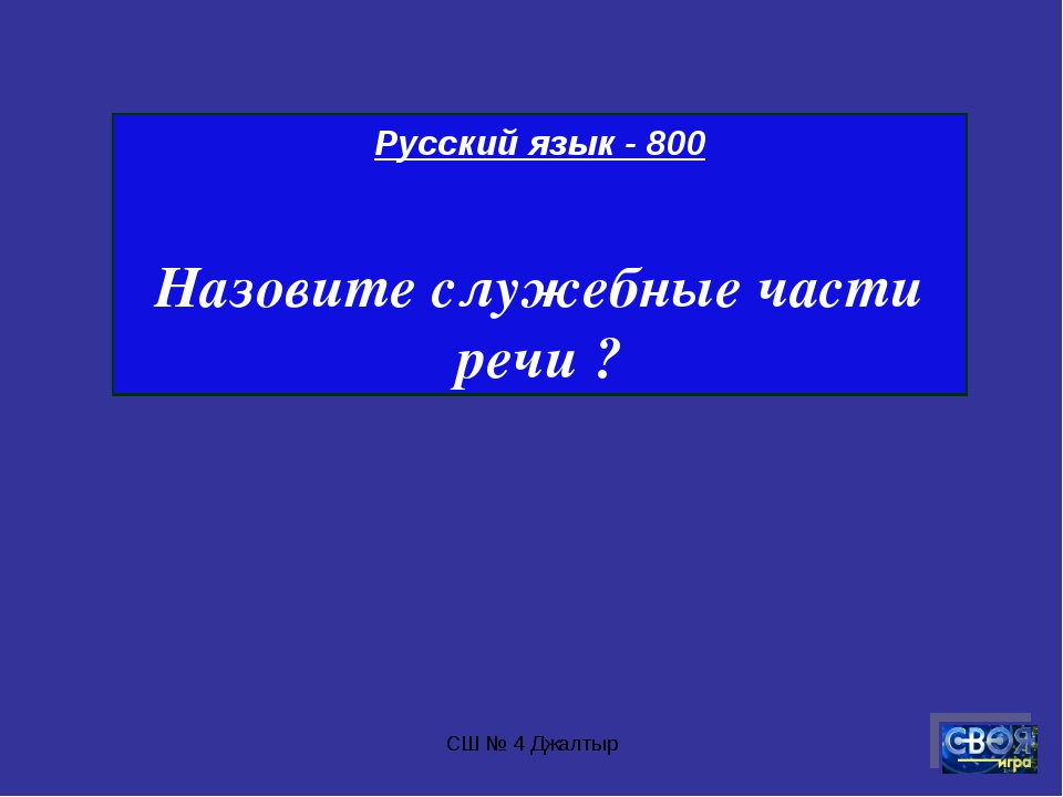 СШ № 4 Джалтыр Русский язык - 800 Назовите служебные части речи ? СШ № 4 Джал...