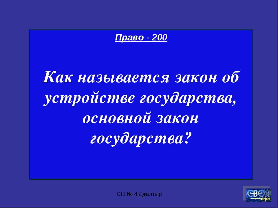 СШ № 4 Джалтыр Право - 200 Как называется закон об устройстве государства, ос...