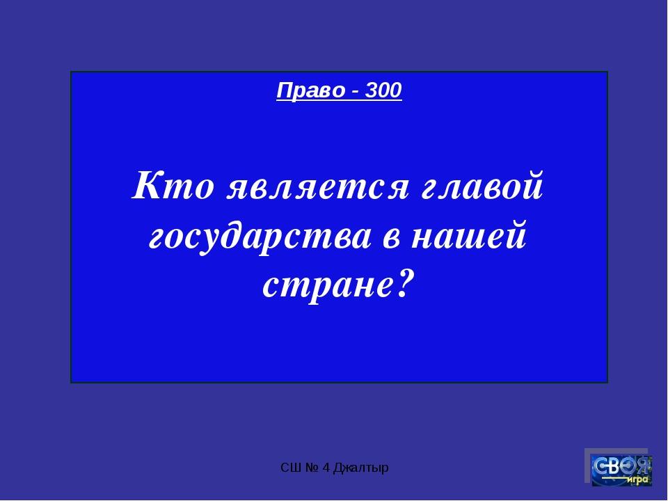 СШ № 4 Джалтыр Право - 300 Кто является главой государства в нашей стране? СШ...